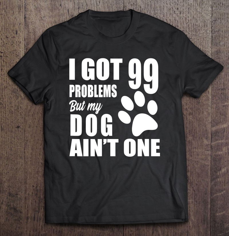 I Got 99 Problems But My Dog Ain't One Shirt