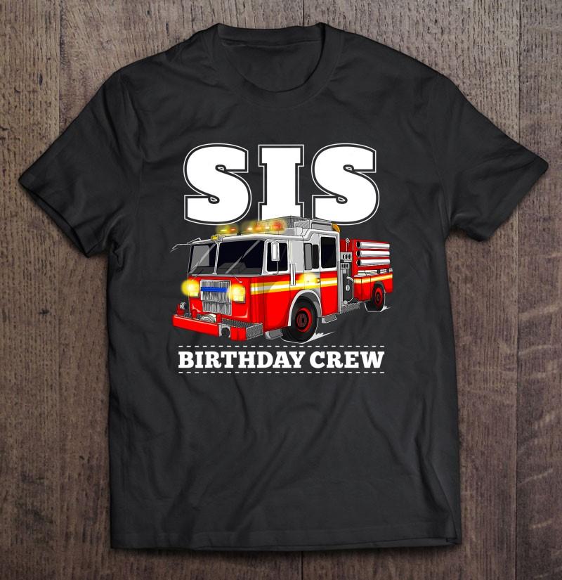 Sis Birthday Crew Sister Fire Truck Firefighter Fireman Crew Shirt